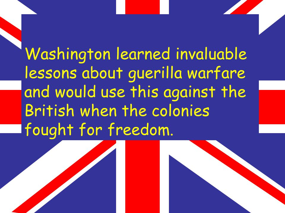Washington learned invaluable lessons about guerilla warfare and would use this against the British when the colonies fought for freedom.