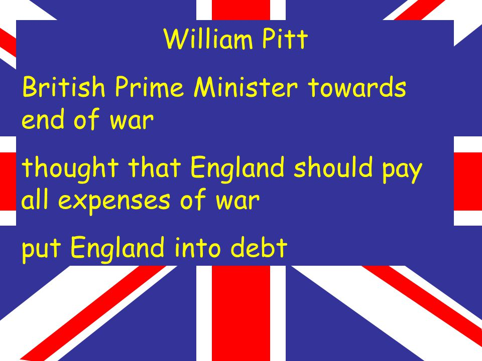 William Pitt British Prime Minister towards end of war thought that England should pay all expenses of war put England into debt