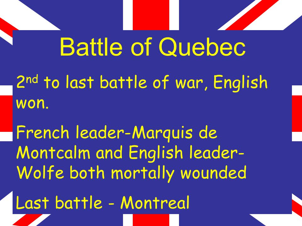 Battle of Quebec 2 nd to last battle of war, English won.