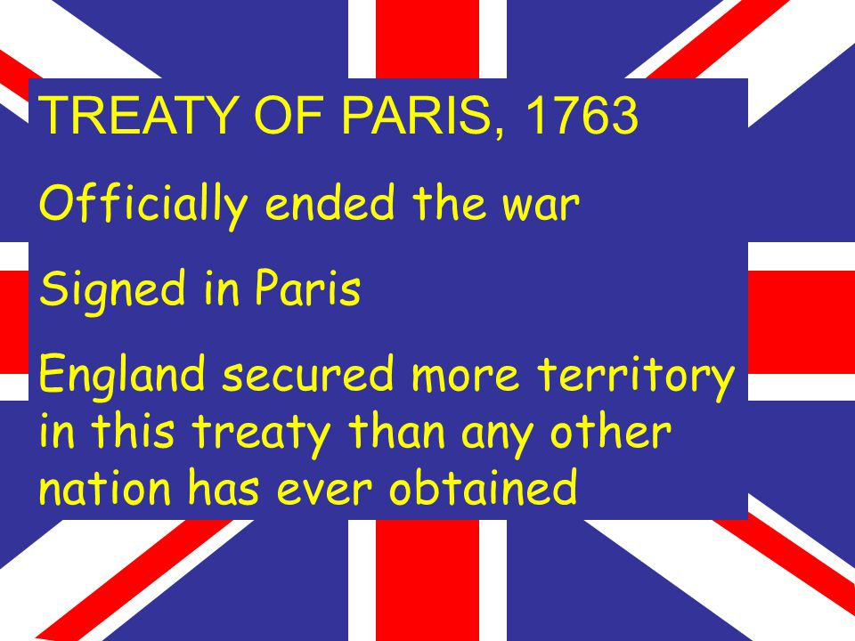 TREATY OF PARIS, 1763 Officially ended the war Signed in Paris England secured more territory in this treaty than any other nation has ever obtained