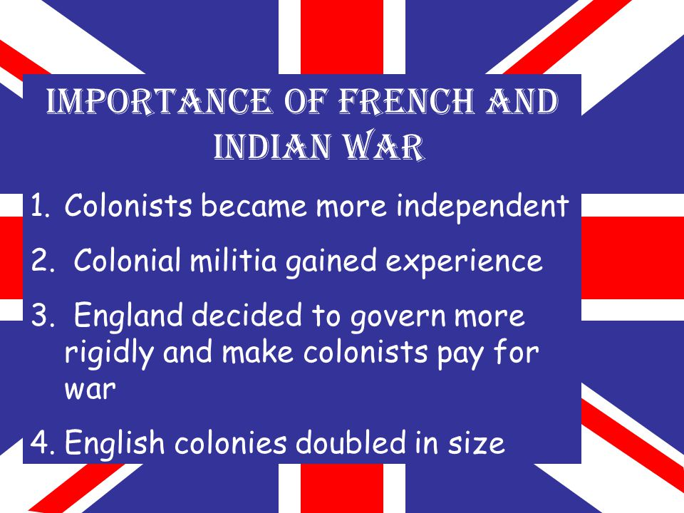 IMPORTANCE OF FRENCH AND INDIAN WAR 1.Colonists became more independent 2.