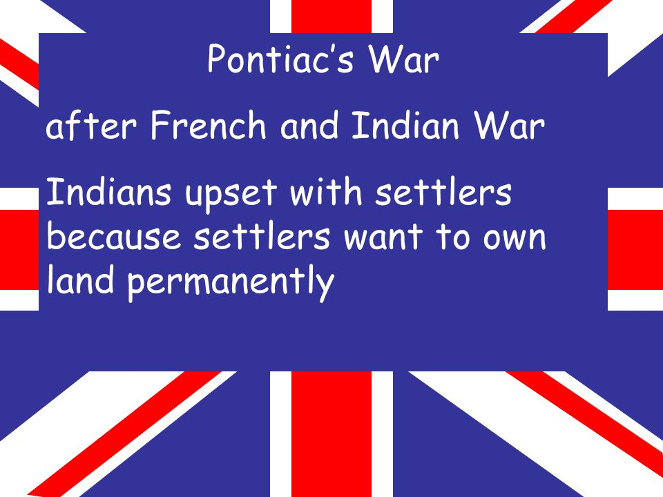 Pontiac's War after French and Indian War Indians upset with settlers because settlers want to own land permanently