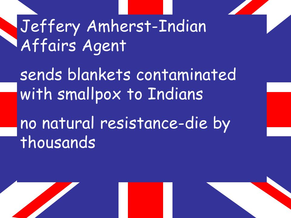 Jeffery Amherst-Indian Affairs Agent sends blankets contaminated with smallpox to Indians no natural resistance-die by thousands