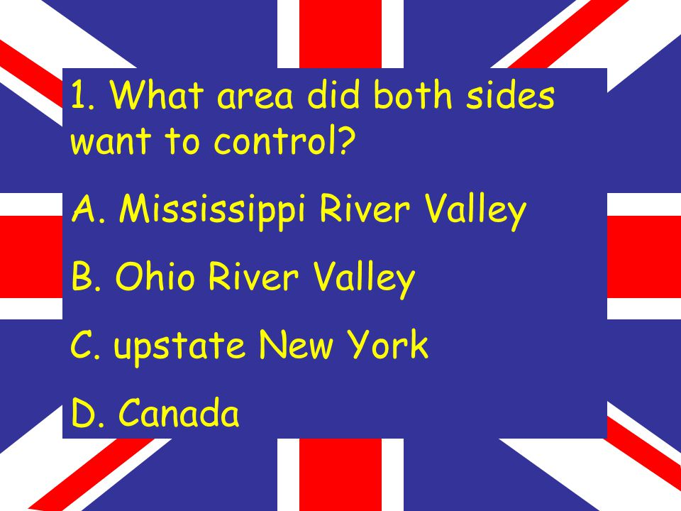 1. What area did both sides want to control. A. Mississippi River Valley B.