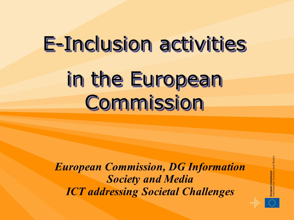 European Commission, DG Information Society and Media ICT addressing Societal Challenges E-Inclusion activities in the European Commission E-Inclusion activities in the European Commission