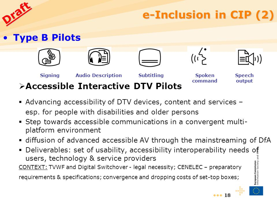 18 e-Inclusion in CIP (2) e-Inclusion in CIP (2) Type B Pilots  Accessible Interactive DTV Pilots  Advancing accessibility of DTV devices, content and services – esp.