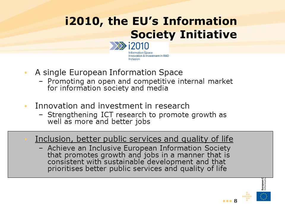 8 i2010, the EU's Information Society Initiative A single European Information Space –Promoting an open and competitive internal market for information society and media Innovation and investment in research –Strengthening ICT research to promote growth as well as more and better jobs Inclusion, better public services and quality of life –Achieve an Inclusive European Information Society that promotes growth and jobs in a manner that is consistent with sustainable development and that prioritises better public services and quality of life