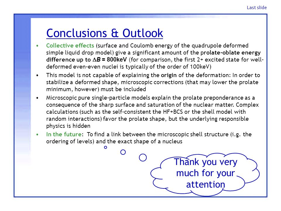 Conclusions & Outlook Collective effects (surface and Coulomb energy of the quadrupole deformed simple liquid drop model) give a significant amount of the prolate-oblate energy difference up to  B = 800keV ( for comparison, the first 2+ excited state for well- deformed even-even nuclei is typically of the order of 100keV) This model is not capable of explaining the origin of the deformation: In order to stabilize a deformed shape, microscopic corrections (that may lower the prolate minimum, however) must be included Microscopic pure single-particle models explain the prolate preponderance as a consequence of the sharp surface and saturation of the nuclear matter.