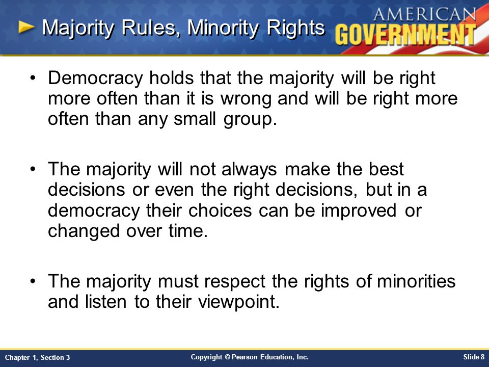 Copyright © Pearson Education, Inc.Slide 8 Chapter 1, Section 3 Majority Rules, Minority Rights Democracy holds that the majority will be right more o