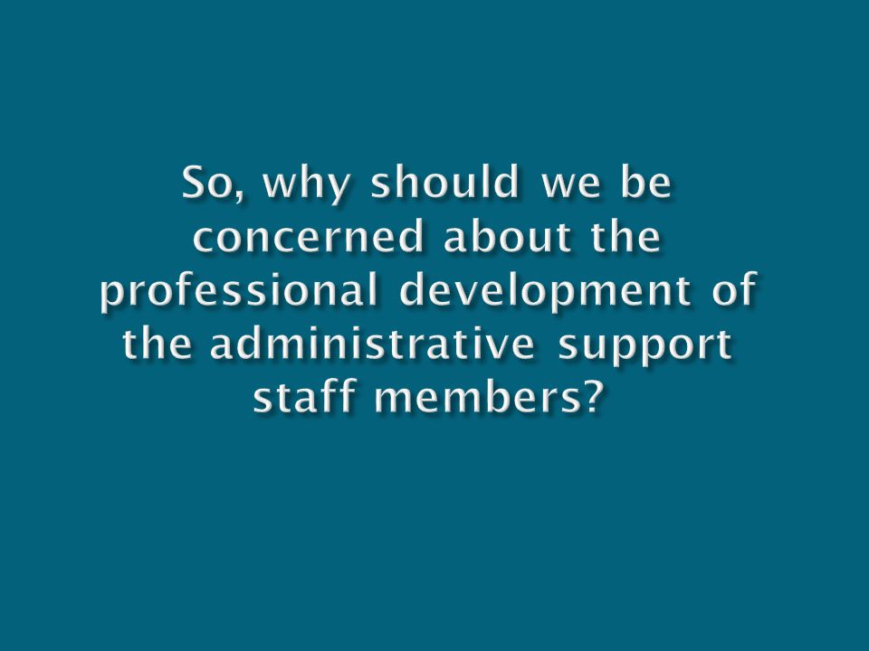 So, why should we be concerned about the professional development of the administrative support staff members