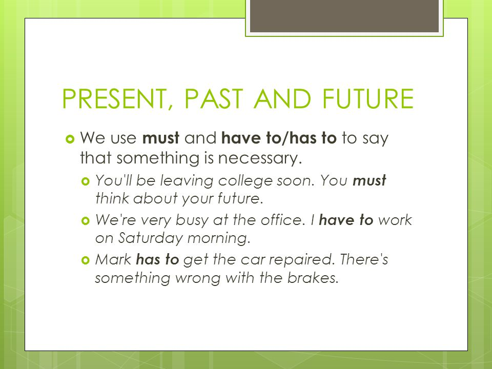 PRESENT, PAST AND FUTURE  We use must and have to/has to to say that something is necessary.
