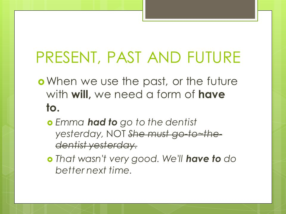PRESENT, PAST AND FUTURE  When we use the past, or the future with will, we need a form of have to.