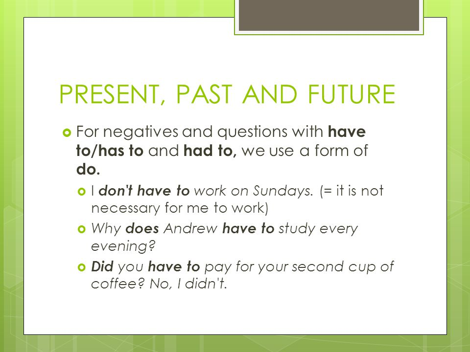 PRESENT, PAST AND FUTURE  For negatives and questions with have to/has to and had to, we use a form of do.