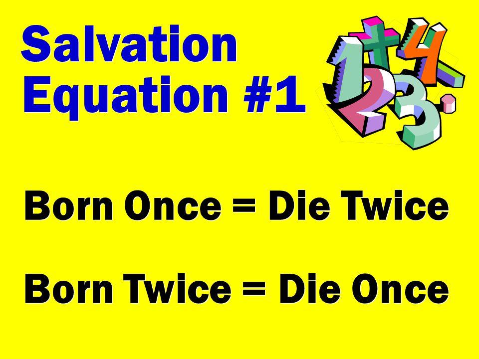 Salvation Equation #1 Salvation Equation #1 Born Once = Die Twice Born Twice = Die Once Born Once = Die Twice Born Twice = Die Once