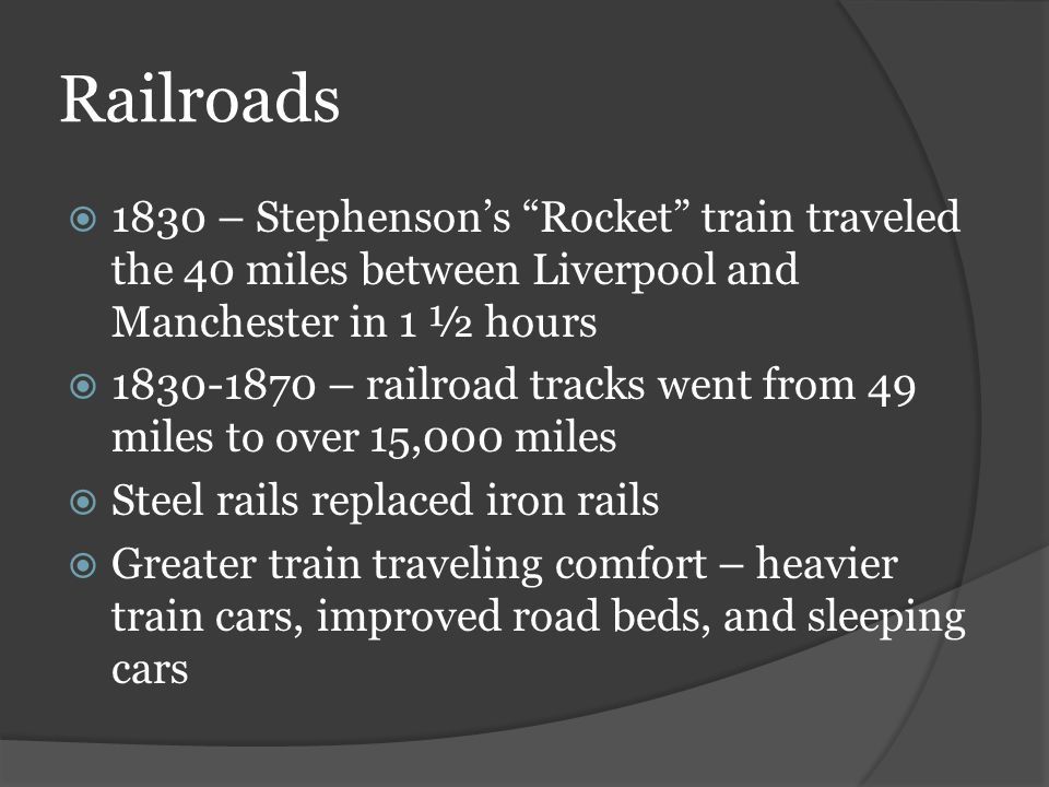 "Railroads  1830 – Stephenson's ""Rocket"" train traveled the 40 miles between Liverpool and Manchester in 1 ½ hours  1830-1870 – railroad tracks went"