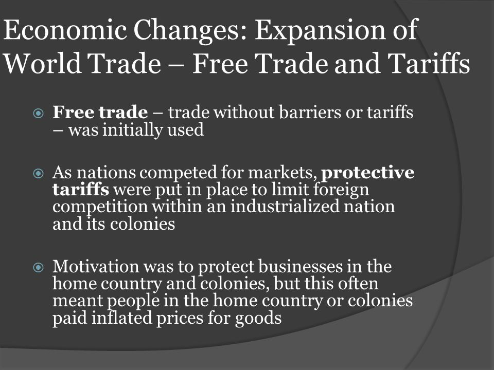 Economic Changes: Expansion of World Trade – Free Trade and Tariffs  Free trade – trade without barriers or tariffs – was initially used  As nations