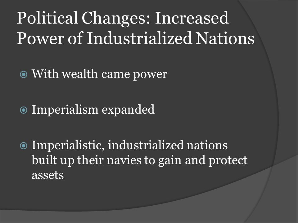 Political Changes: Increased Power of Industrialized Nations  With wealth came power  Imperialism expanded  Imperialistic, industrialized nations b