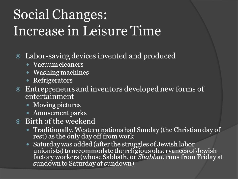 Social Changes: Increase in Leisure Time  Labor-saving devices invented and produced Vacuum cleaners Washing machines Refrigerators  Entrepreneurs a