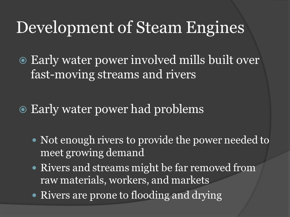 Development of Steam Engines  Early water power involved mills built over fast-moving streams and rivers  Early water power had problems Not enough