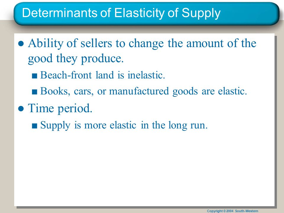 Copyright © 2004 South-Western Determinants of Elasticity of Supply ●Ability of sellers to change the amount of the good they produce.