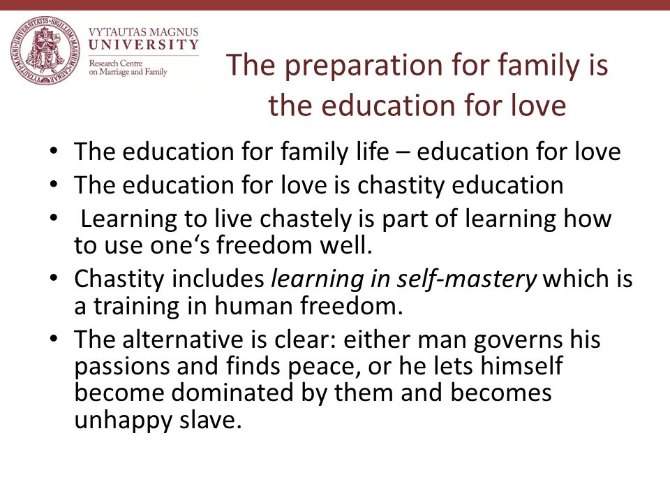 The preparation for family is the education for love The education for family life – education for love The education for love is chastity education Learning to live chastely is part of learning how to use one's freedom well.