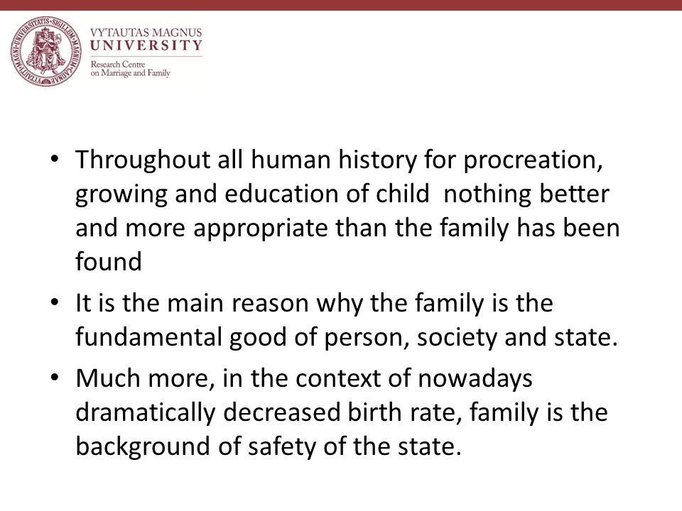 Throughout all human history for procreation, growing and education of child nothing better and more appropriate than the family has been found It is the main reason why the family is the fundamental good of person, society and state.