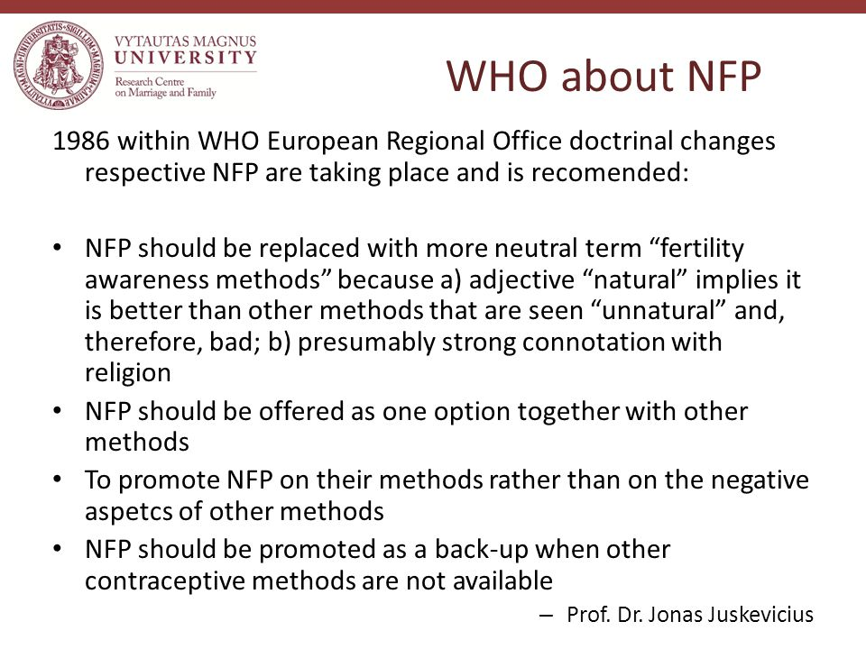 WHO about NFP 1986 within WHO European Regional Office doctrinal changes respective NFP are taking place and is recomended: NFP should be replaced with more neutral term fertility awareness methods because a) adjective natural implies it is better than other methods that are seen unnatural and, therefore, bad; b) presumably strong connotation with religion NFP should be offered as one option together with other methods To promote NFP on their methods rather than on the negative aspetcs of other methods NFP should be promoted as a back-up when other contraceptive methods are not available – Prof.