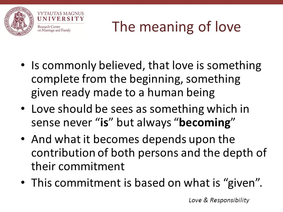 Is commonly believed, that love is something complete from the beginning, something given ready made to a human being Love should be sees as something which in sense never is but always becoming And what it becomes depends upon the contribution of both persons and the depth of their commitment This commitment is based on what is given .