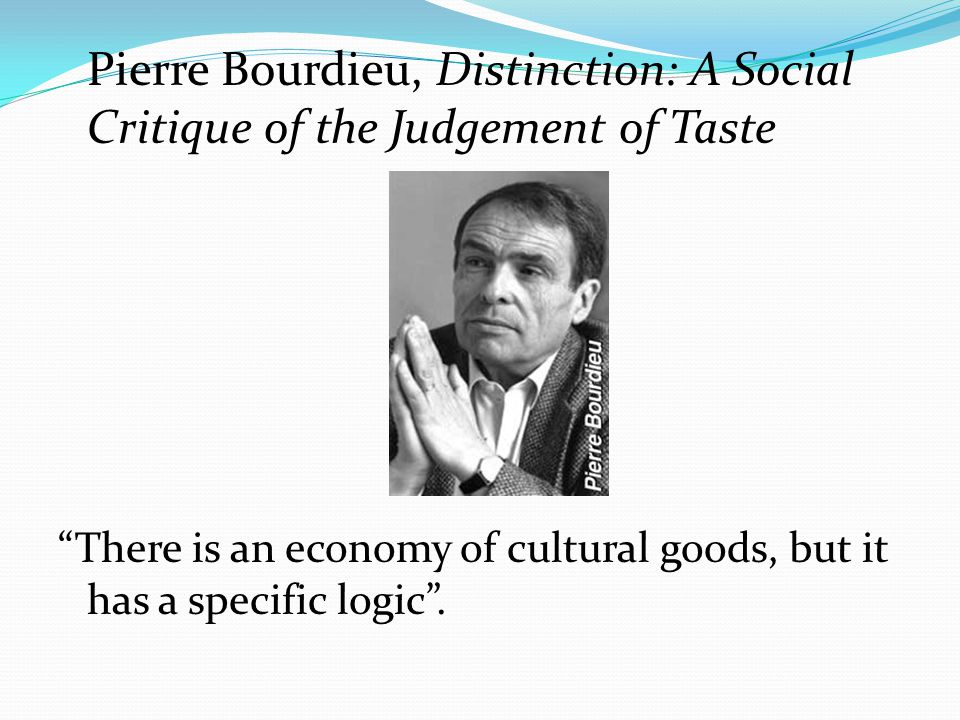 Pierre Bourdieu, Distinction: A Social Critique of the Judgement of Taste There is an economy of cultural goods, but it has a specific logic .