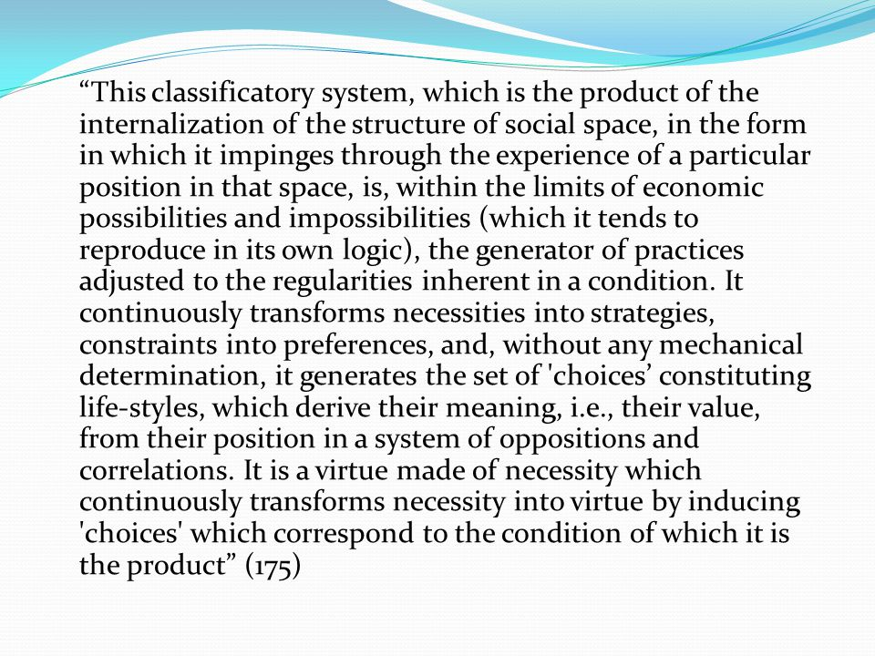 This classificatory system, which is the product of the internalization of the structure of social space, in the form in which it impinges through the experience of a particular position in that space, is, within the limits of economic possibilities and impossibilities (which it tends to reproduce in its own logic), the generator of practices adjusted to the regularities inherent in a condition.