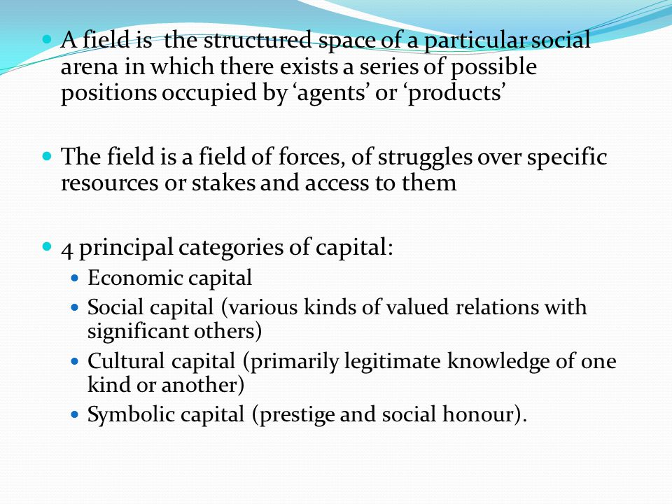 A field is the structured space of a particular social arena in which there exists a series of possible positions occupied by 'agents' or 'products' The field is a field of forces, of struggles over specific resources or stakes and access to them 4 principal categories of capital: Economic capital Social capital (various kinds of valued relations with significant others) Cultural capital (primarily legitimate knowledge of one kind or another) Symbolic capital (prestige and social honour).