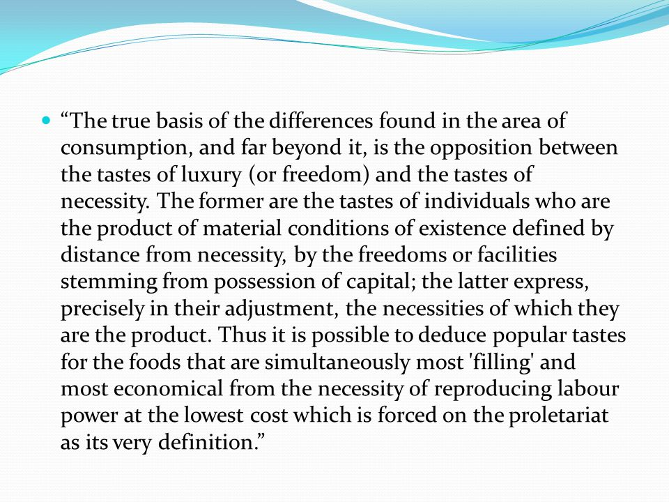 The true basis of the differences found in the area of consumption, and far beyond it, is the opposition between the tastes of luxury (or freedom) and the tastes of necessity.