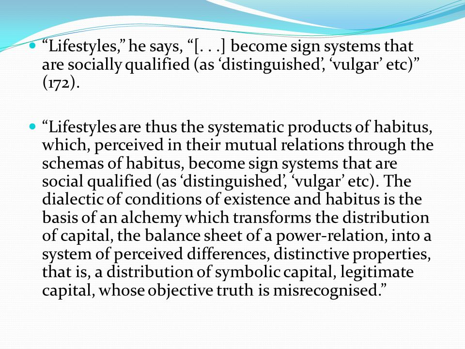 Lifestyles, he says, [...] become sign systems that are socially qualified (as 'distinguished', 'vulgar' etc) (172).