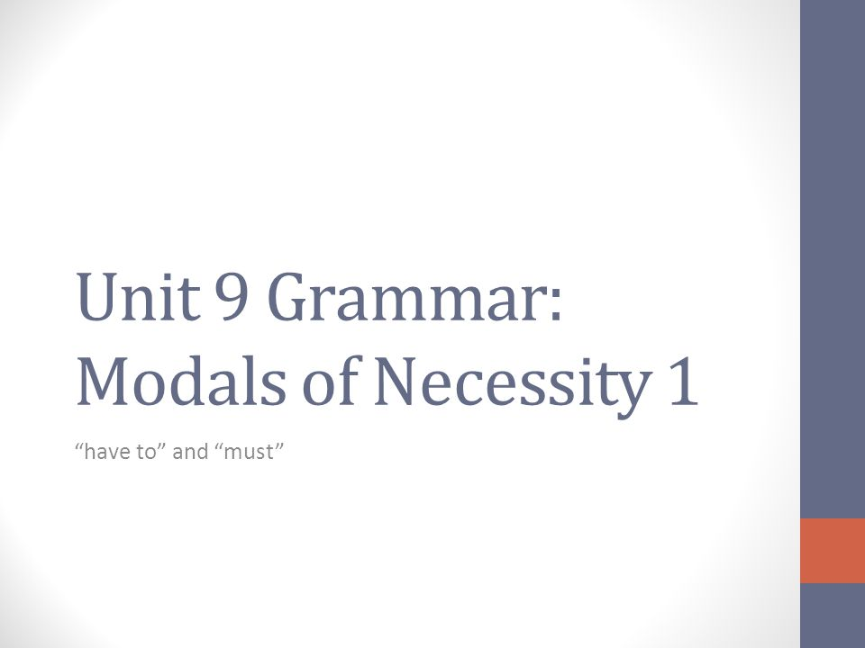 Unit 9 Grammar: Modals of Necessity 1 have to and must