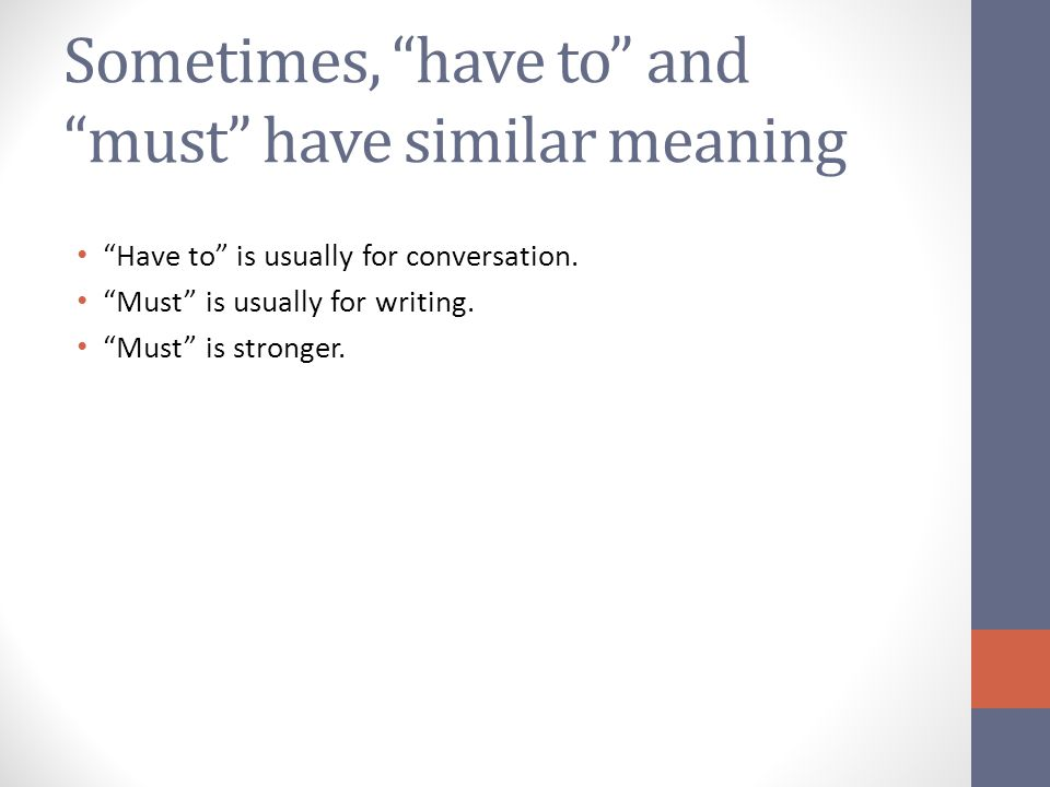 Sometimes, have to and must have similar meaning Have to is usually for conversation.