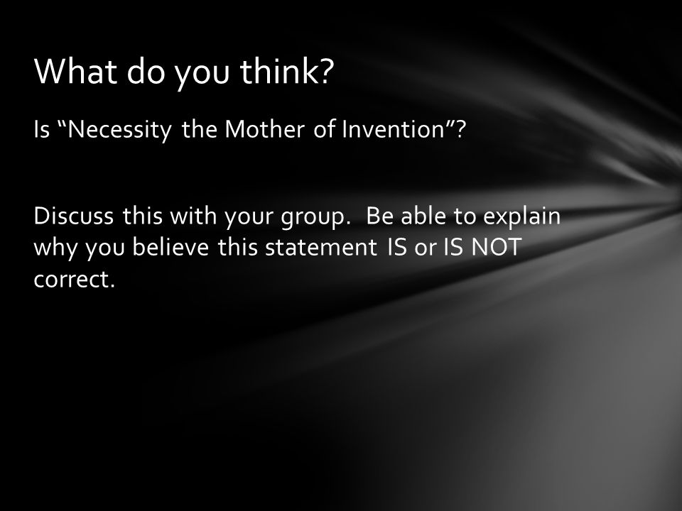 """Is """"Necessity the Mother of Invention""""? Discuss this with your group. Be able to explain why you believe this statement IS or IS NOT correct. What do"""