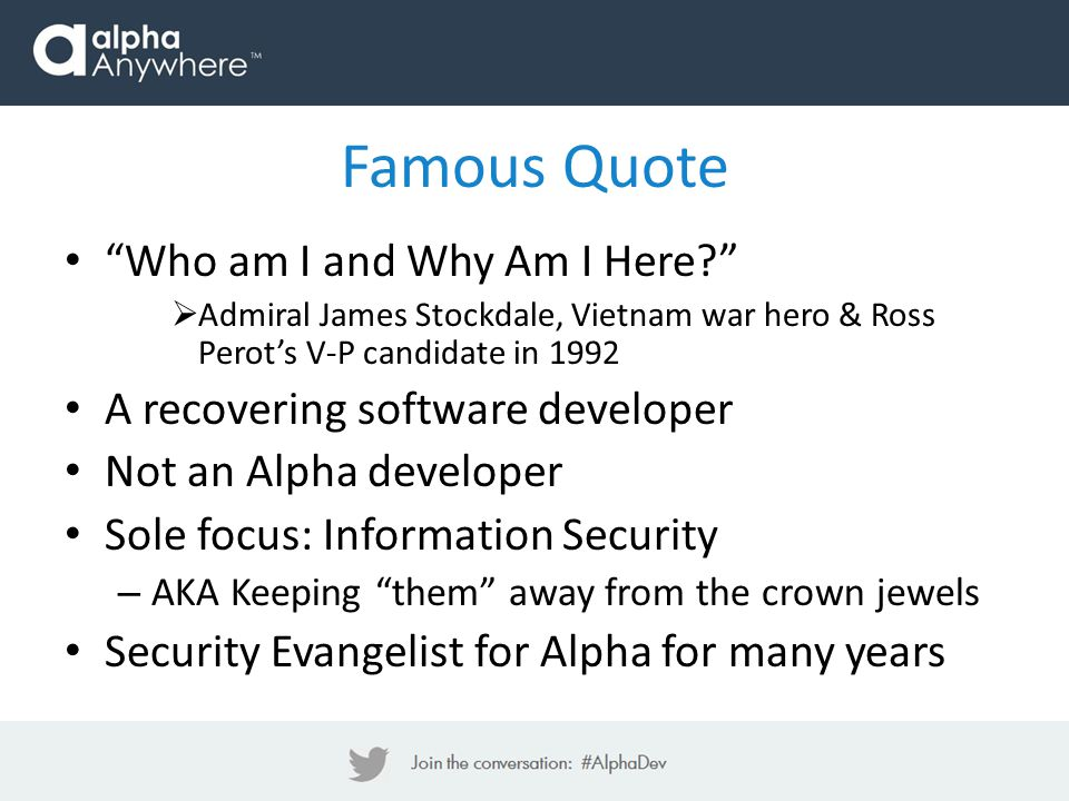 Famous Quote Who am I and Why Am I Here  Admiral James Stockdale, Vietnam war hero & Ross Perot's V-P candidate in 1992 A recovering software developer Not an Alpha developer Sole focus: Information Security – AKA Keeping them away from the crown jewels Security Evangelist for Alpha for many years