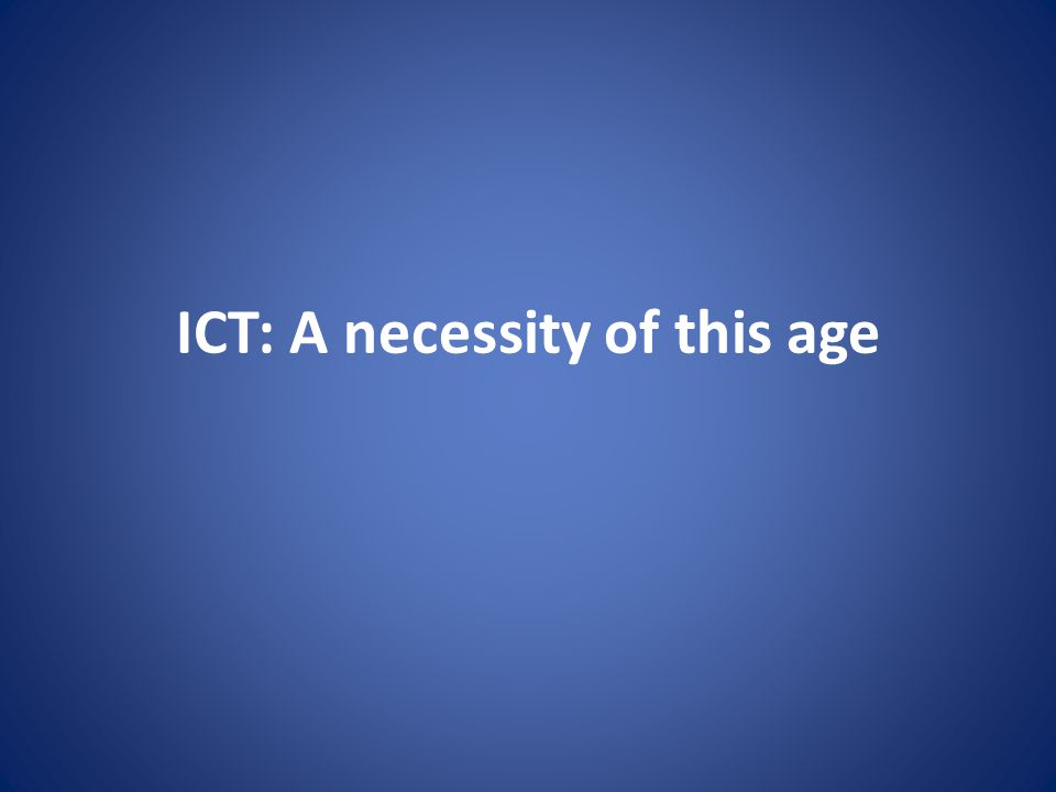 ICT: A necessity of this age