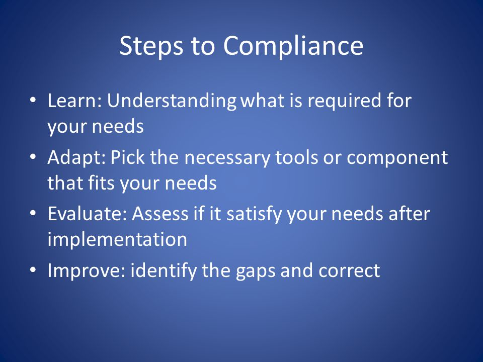 Steps to Compliance Learn: Understanding what is required for your needs Adapt: Pick the necessary tools or component that fits your needs Evaluate: Assess if it satisfy your needs after implementation Improve: identify the gaps and correct
