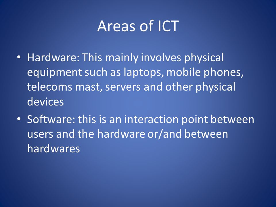 Areas of ICT Hardware: This mainly involves physical equipment such as laptops, mobile phones, telecoms mast, servers and other physical devices Software: this is an interaction point between users and the hardware or/and between hardwares