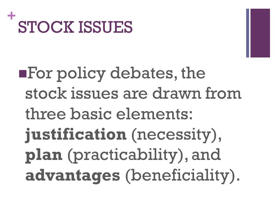 + For policy debates, the stock issues are drawn from three basic elements: justification (necessity), plan (practicability), and advantages (beneficiality).