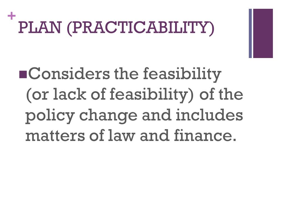 + Considers the feasibility (or lack of feasibility) of the policy change and includes matters of law and finance.