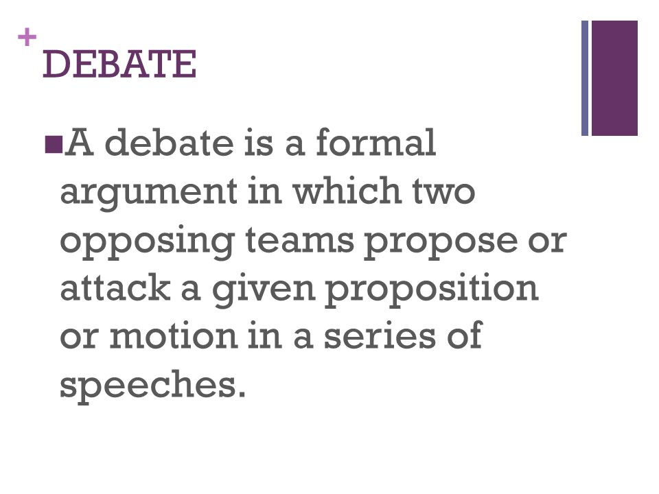 + DEBATE A debate is a formal argument in which two opposing teams propose or attack a given proposition or motion in a series of speeches.