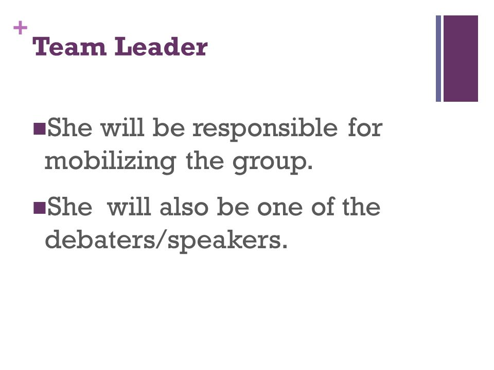 + She will be responsible for mobilizing the group. She will also be one of the debaters/speakers. Team Leader