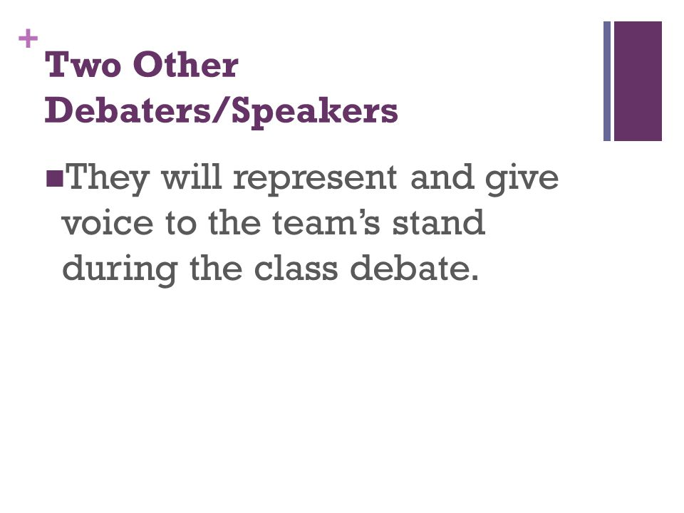 + They will represent and give voice to the team's stand during the class debate.