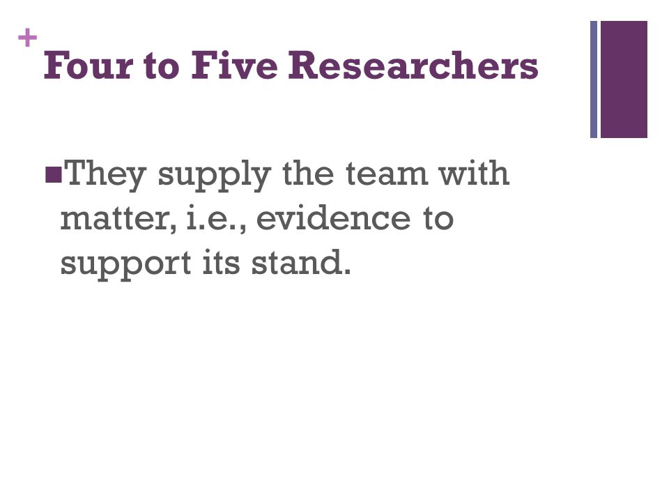 + Four to Five Researchers They supply the team with matter, i.e., evidence to support its stand.