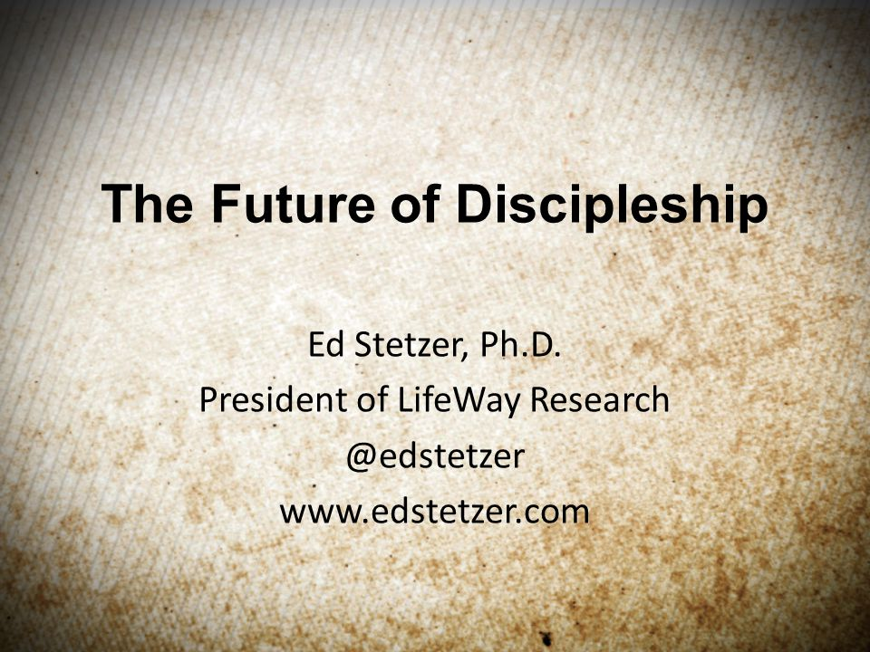The Future of Discipleship Ed Stetzer, Ph.D.