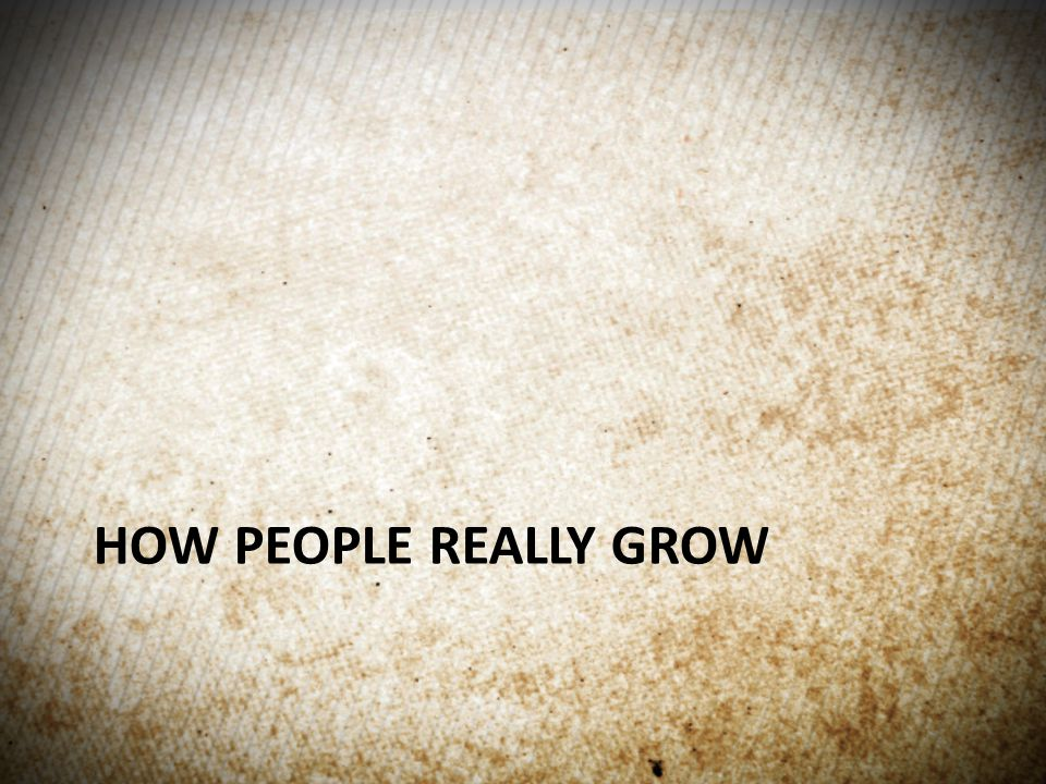 HOW PEOPLE REALLY GROW