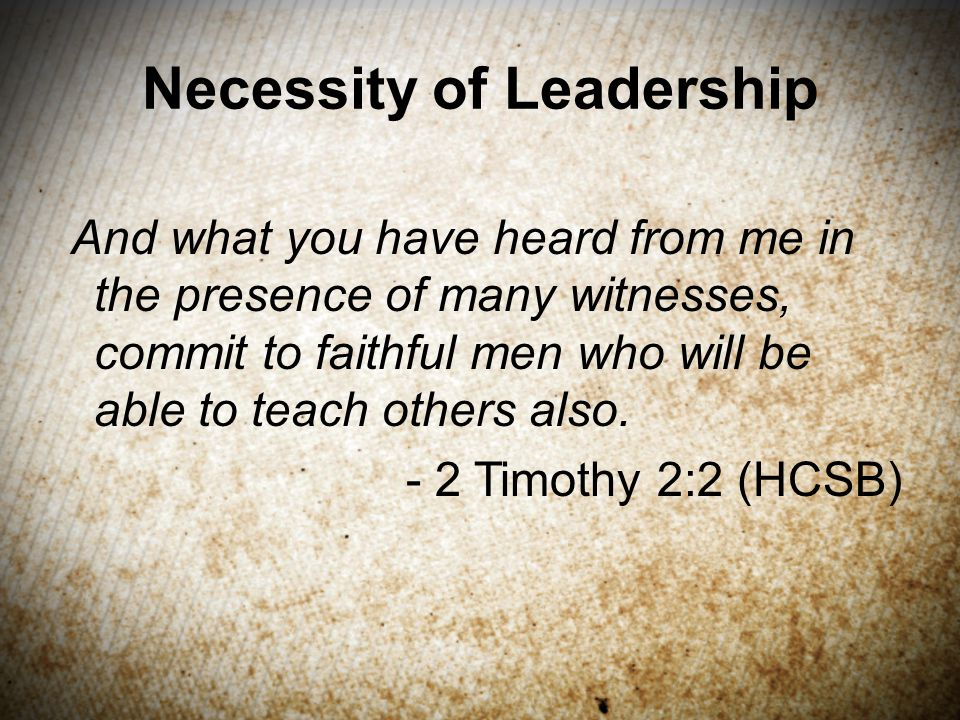 Necessity of Leadership And what you have heard from me in the presence of many witnesses, commit to faithful men who will be able to teach others also.