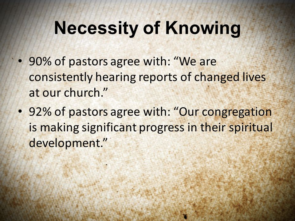 Necessity of Knowing 90% of pastors agree with: We are consistently hearing reports of changed lives at our church. 92% of pastors agree with: Our congregation is making significant progress in their spiritual development.